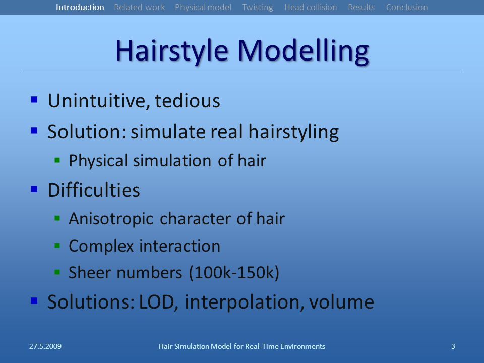 Hairstyle Modelling Unintuitive, tedious Solution: simulate real hairstyling Physical simulation of hair Difficulties Anisotropic character of hair Complex interaction Sheer numbers (100k-150k) Solutions: LOD, interpolation, volume 27.5.2009Hair Simulation Model for Real-Time Environments3 Introduction Related work Physical model Twisting Head collision Results Conclusion