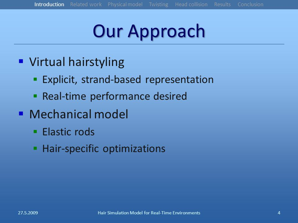Our Approach Virtual hairstyling Explicit, strand-based representation Real-time performance desired Mechanical model Elastic rods Hair-specific optimizations 27.5.2009Hair Simulation Model for Real-Time Environments4 Introduction Related work Physical model Twisting Head collision Results Conclusion