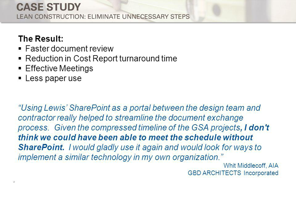 The Result: Faster document review Reduction in Cost Report turnaround time Effective Meetings Less paper use Using Lewis SharePoint as a portal between the design team and contractor really helped to streamline the document exchange process.