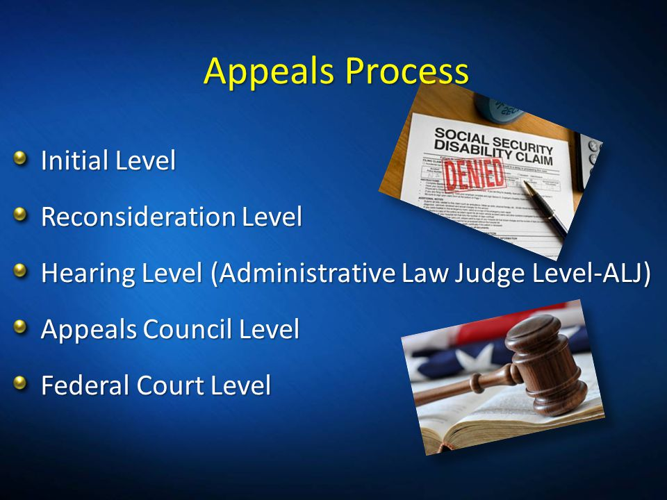 Appeals Process Initial Level Reconsideration Level Hearing Level (Administrative Law Judge Level-ALJ) Appeals Council Level Federal Court Level
