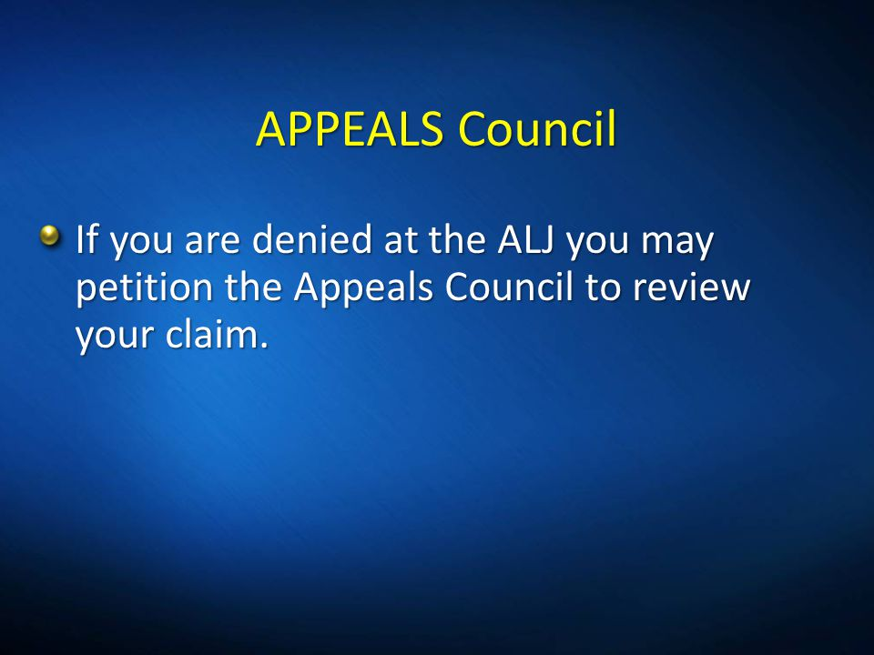APPEALSCouncil APPEALS Council If you are denied at the ALJ you may petition the Appeals Council to review your claim.