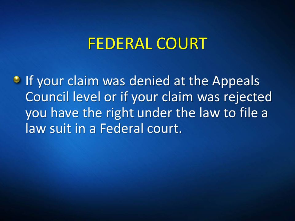 FEDERAL COURT If your claim was denied at the Appeals Council level or if your claim was rejected you have the right under the law to file a law suit
