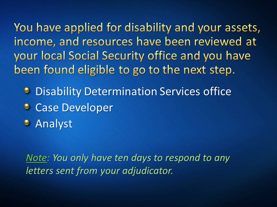 Disability Determination Services office Case Developer Analyst Note: You only have ten days to respond to any letters sent from your adjudicator.