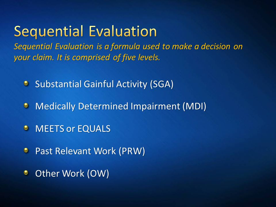 Substantial Gainful Activity (SGA) Medically Determined Impairment (MDI) MEETS or EQUALS Past Relevant Work (PRW) Other Work (OW)