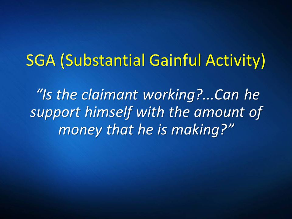 SGA (Substantial Gainful Activity) Is the claimant working?...Can he support himself with the amount of money that he is making?