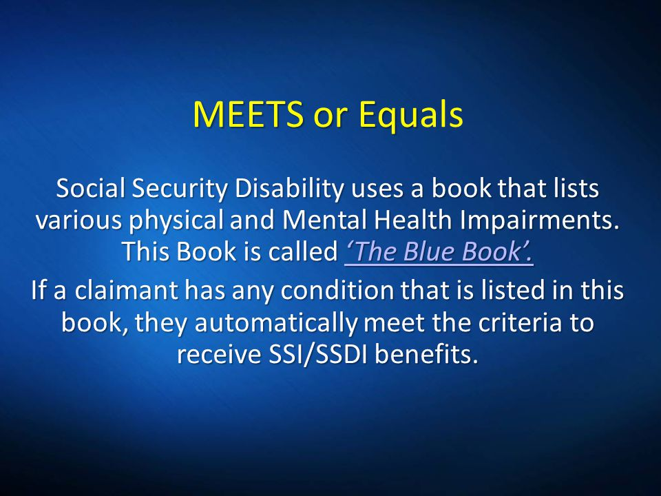 MEETS or Equ Social Security Disability uses a book that lists various physical and Mental Health Impairments. This Book is called The Blue Book. MEET