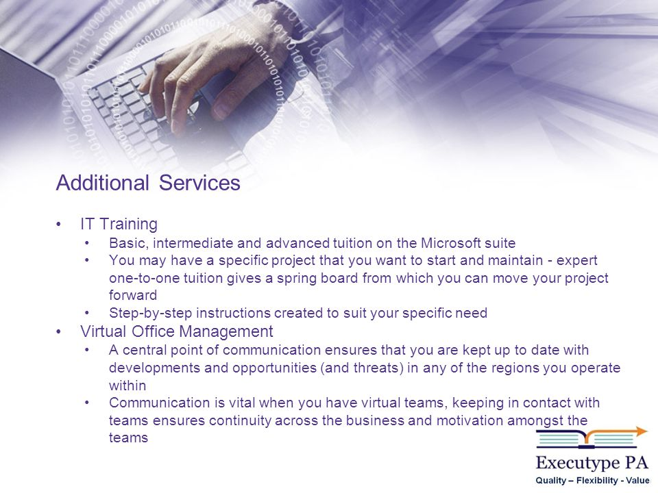 IT Training Basic, intermediate and advanced tuition on the Microsoft suite You may have a specific project that you want to start and maintain - expert one-to-one tuition gives a spring board from which you can move your project forward Step-by-step instructions created to suit your specific need Virtual Office Management A central point of communication ensures that you are kept up to date with developments and opportunities (and threats) in any of the regions you operate within Communication is vital when you have virtual teams, keeping in contact with teams ensures continuity across the business and motivation amongst the teams Additional Services
