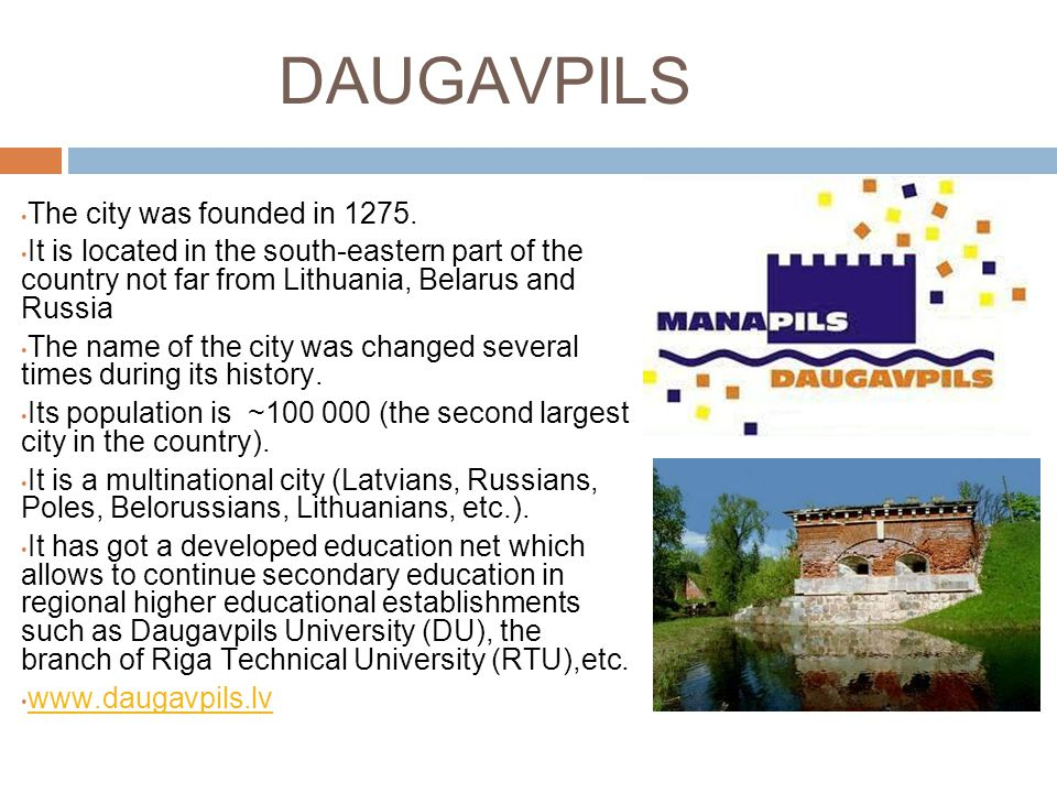 DAUGAVPILS The city was founded in 1275. It is located in the south-eastern part of the country not far from Lithuania, Belarus and Russia The name of