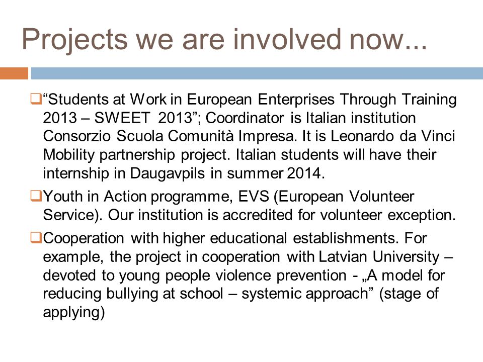 Projects we are involved now... Students at Work in European Enterprises Through Training 2013 – SWEET 2013; Coordinator is Italian institution Consor