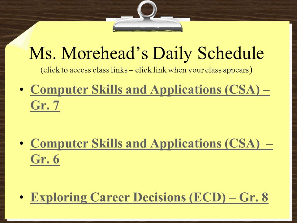 Ms. Moreheads Daily Schedule (click to access class links – click link when your class appears ) Computer Skills and Applications (CSA) – Gr. 7Compute