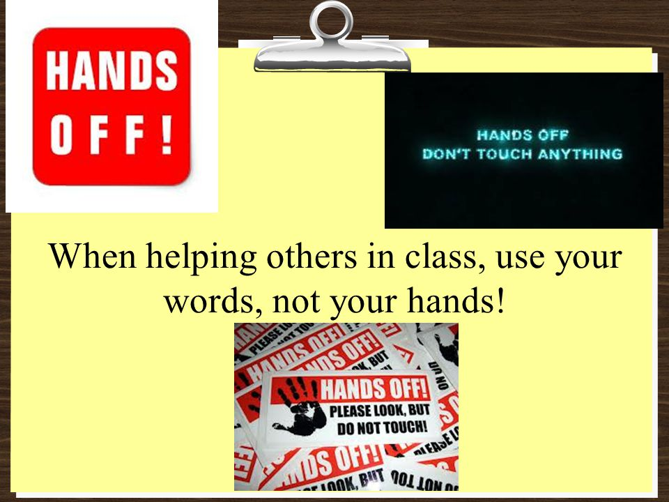 When helping others in class, use your words, not your hands!