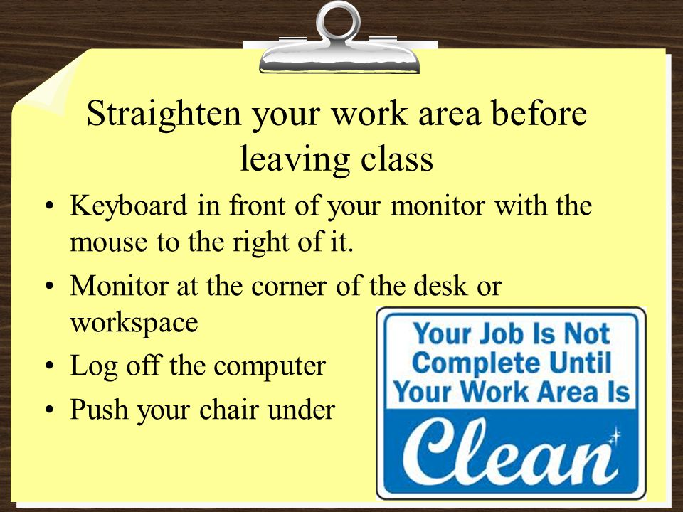 Straighten your work area before leaving class Keyboard in front of your monitor with the mouse to the right of it.