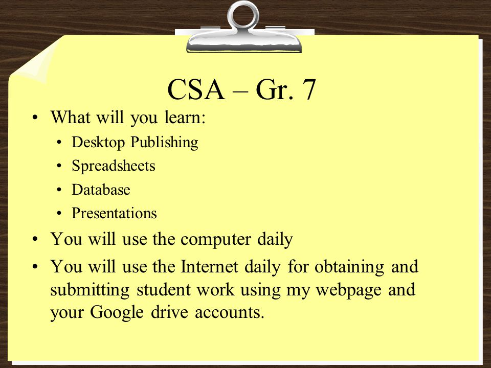 CSA – Gr. 7 What will you learn: Desktop Publishing Spreadsheets Database Presentations You will use the computer daily You will use the Internet dail
