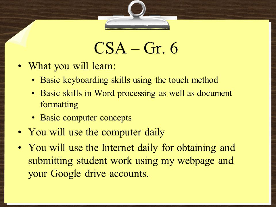 CSA – Gr. 6 What you will learn: Basic keyboarding skills using the touch method Basic skills in Word processing as well as document formatting Basic