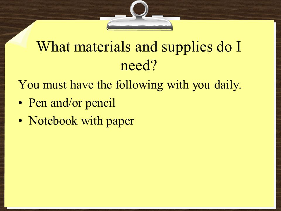 What materials and supplies do I need? You must have the following with you daily. Pen and/or pencil Notebook with paper