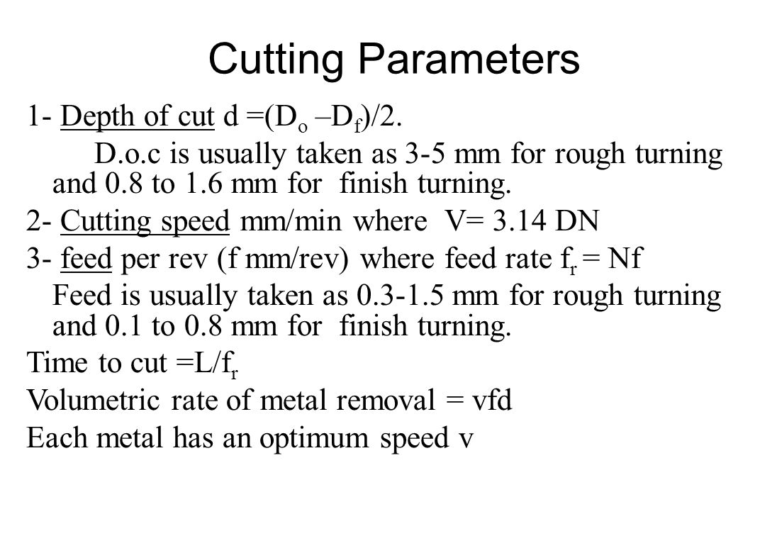 Cutting Parameters 1- Depth of cut d =(D o –D f )/2. D.o.c is usually taken as 3-5 mm for rough turning and 0.8 to 1.6 mm for finish turning. 2- Cutti
