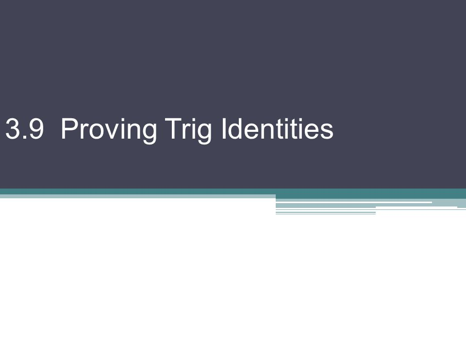3.9 Proving Trig Identities