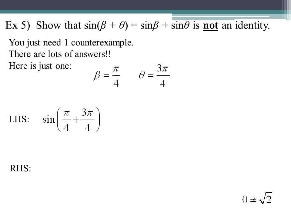 Ex 5) Show that sin(β + θ) = sinβ + sinθ is not an identity. You just need 1 counterexample. There are lots of answers!! Here is just one: LHS: RHS: