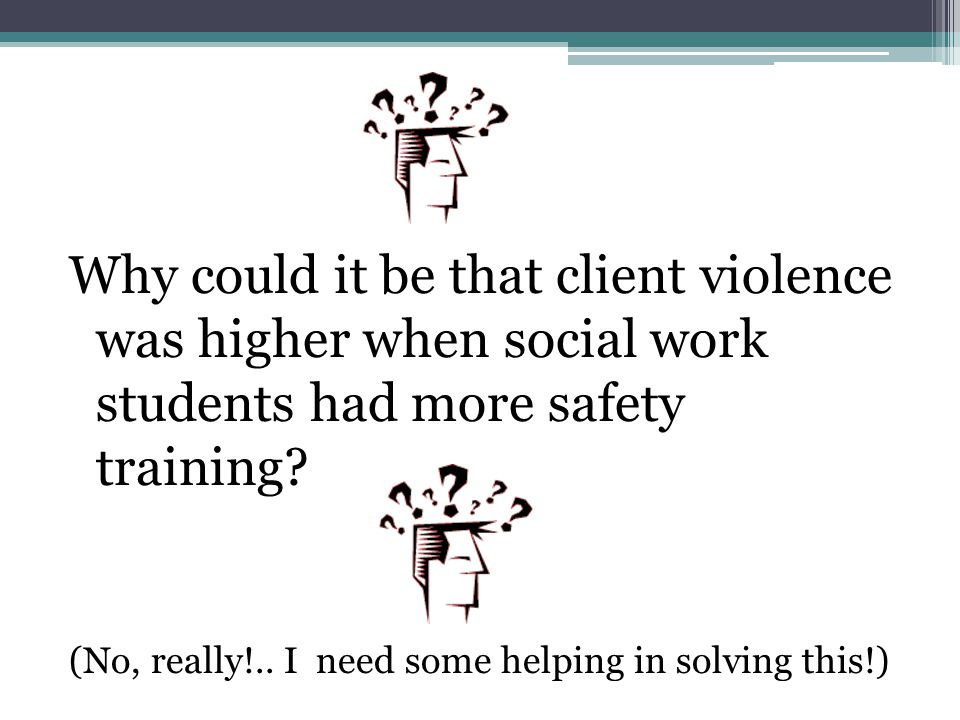 Why could it be that client violence was higher when social work students had more safety training? (No, really!.. I need some helping in solving this