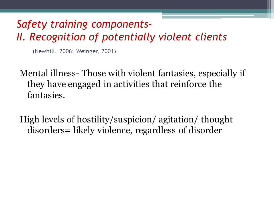 Safety training components- II. Recognition of potentially violent clients (Newhill, 2006; Weinger, 2001) Mental illness- Those with violent fantasies