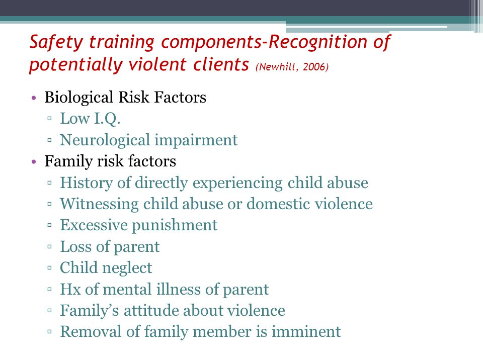 Safety training components-Recognition of potentially violent clients (Newhill, 2006) Biological Risk Factors Low I.Q. Neurological impairment Family