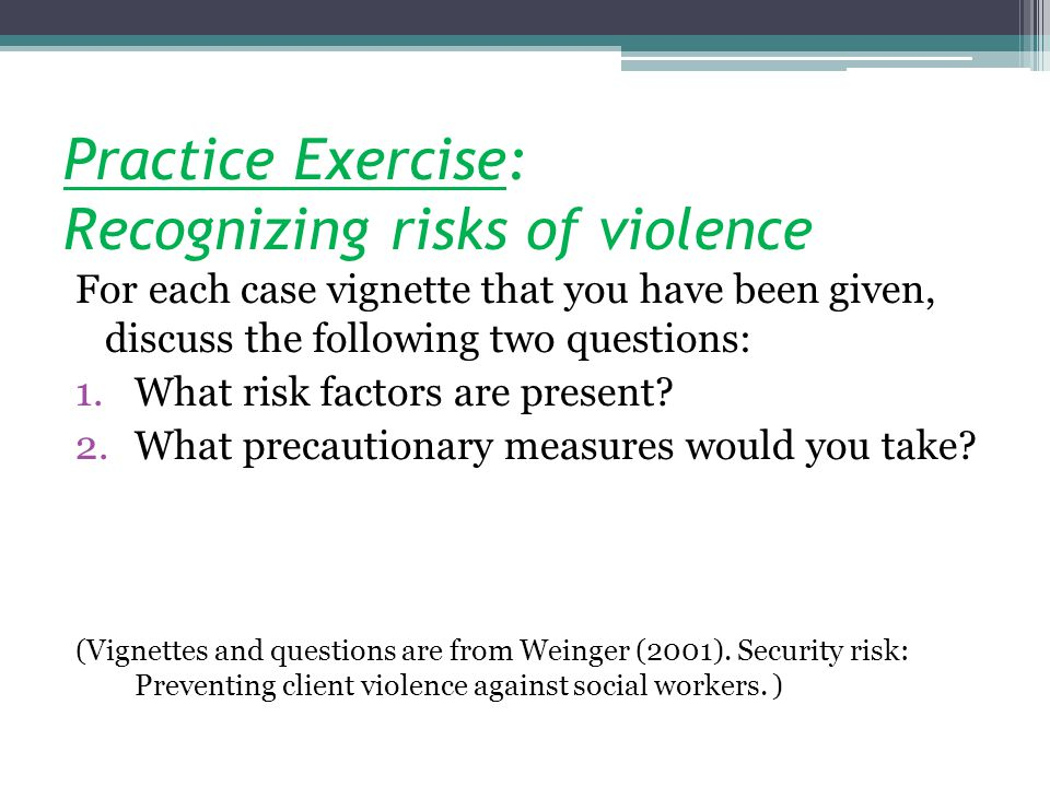 Practice Exercise: Recognizing risks of violence For each case vignette that you have been given, discuss the following two questions: 1.What risk factors are present.