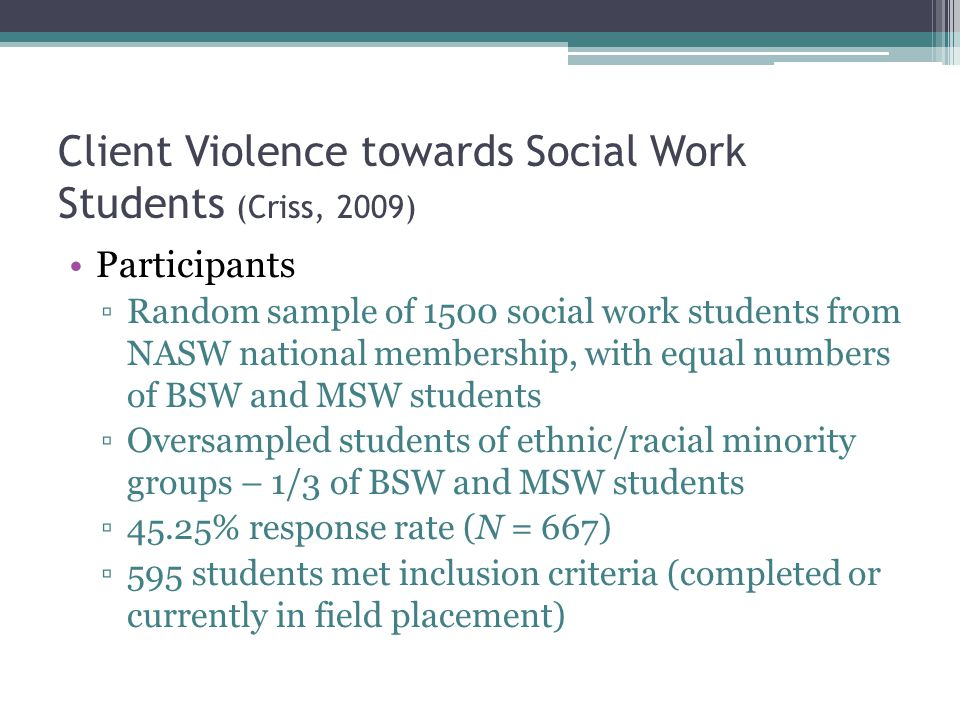 Client Violence towards Social Work Students (Criss, 2009) Participants Random sample of 1500 social work students from NASW national membership, with equal numbers of BSW and MSW students Oversampled students of ethnic/racial minority groups – 1/3 of BSW and MSW students 45.25% response rate (N = 667) 595 students met inclusion criteria (completed or currently in field placement)