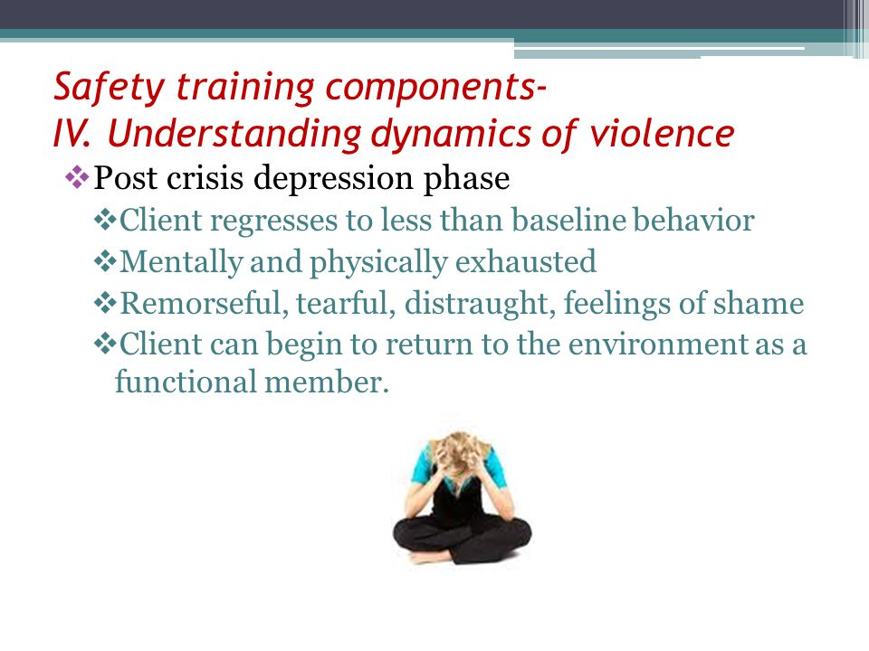 Safety training components- IV. Understanding dynamics of violence Post crisis depression phase Client regresses to less than baseline behavior Mental
