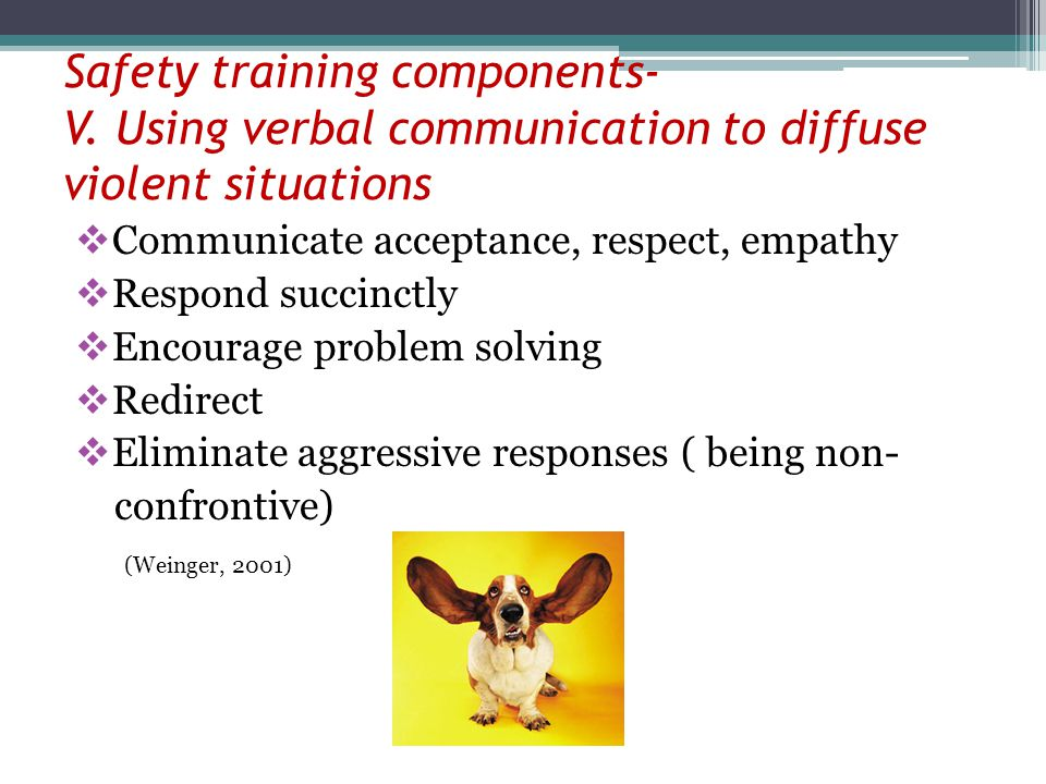 Safety training components- V. Using verbal communication to diffuse violent situations Communicate acceptance, respect, empathy Respond succinctly En