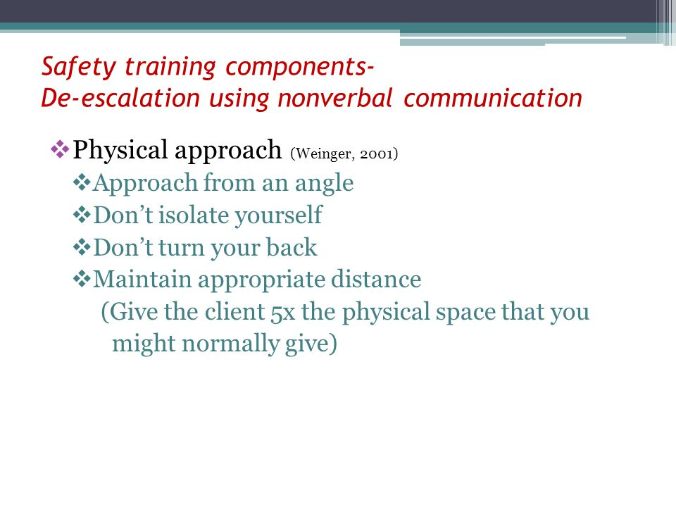 Safety training components- De-escalation using nonverbal communication Physical approach (Weinger, 2001) Approach from an angle Dont isolate yourself Dont turn your back Maintain appropriate distance (Give the client 5x the physical space that you might normally give)