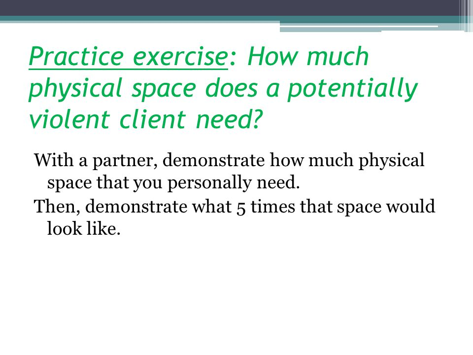 Practice exercise: How much physical space does a potentially violent client need.