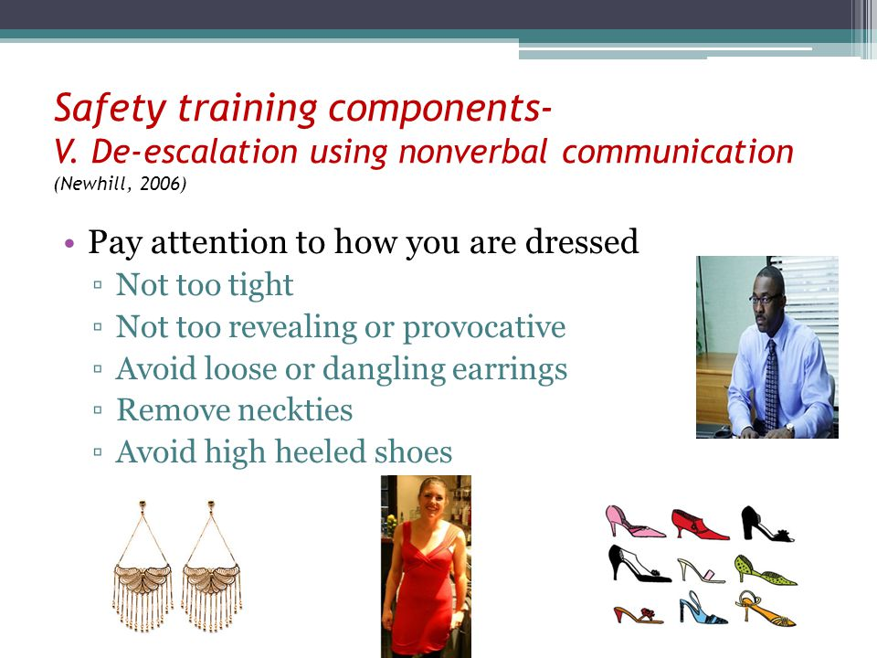 Safety training components- V. De-escalation using nonverbal communication (Newhill, 2006) Pay attention to how you are dressed Not too tight Not too