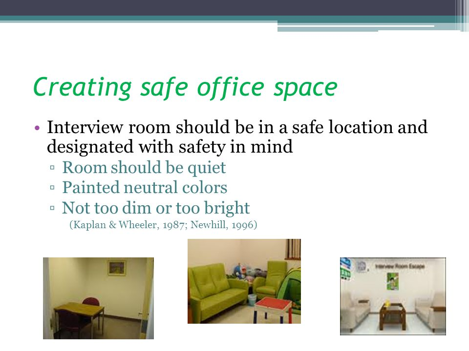 Creating safe office space Interview room should be in a safe location and designated with safety in mind Room should be quiet Painted neutral colors Not too dim or too bright (Kaplan & Wheeler, 1987; Newhill, 1996)