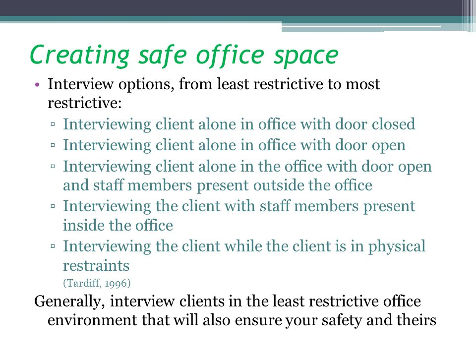Creating safe office space Interview options, from least restrictive to most restrictive: Interviewing client alone in office with door closed Intervi