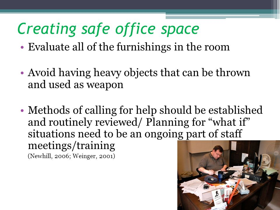 Creating safe office space Evaluate all of the furnishings in the room Avoid having heavy objects that can be thrown and used as weapon Methods of cal