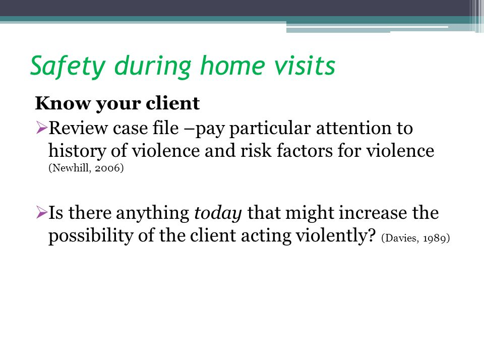 Safety during home visits Know your client Review case file –pay particular attention to history of violence and risk factors for violence (Newhill, 2006) Is there anything today that might increase the possibility of the client acting violently.