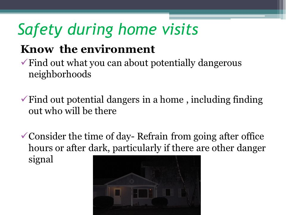 Safety during home visits Know the environment Find out what you can about potentially dangerous neighborhoods Find out potential dangers in a home, i