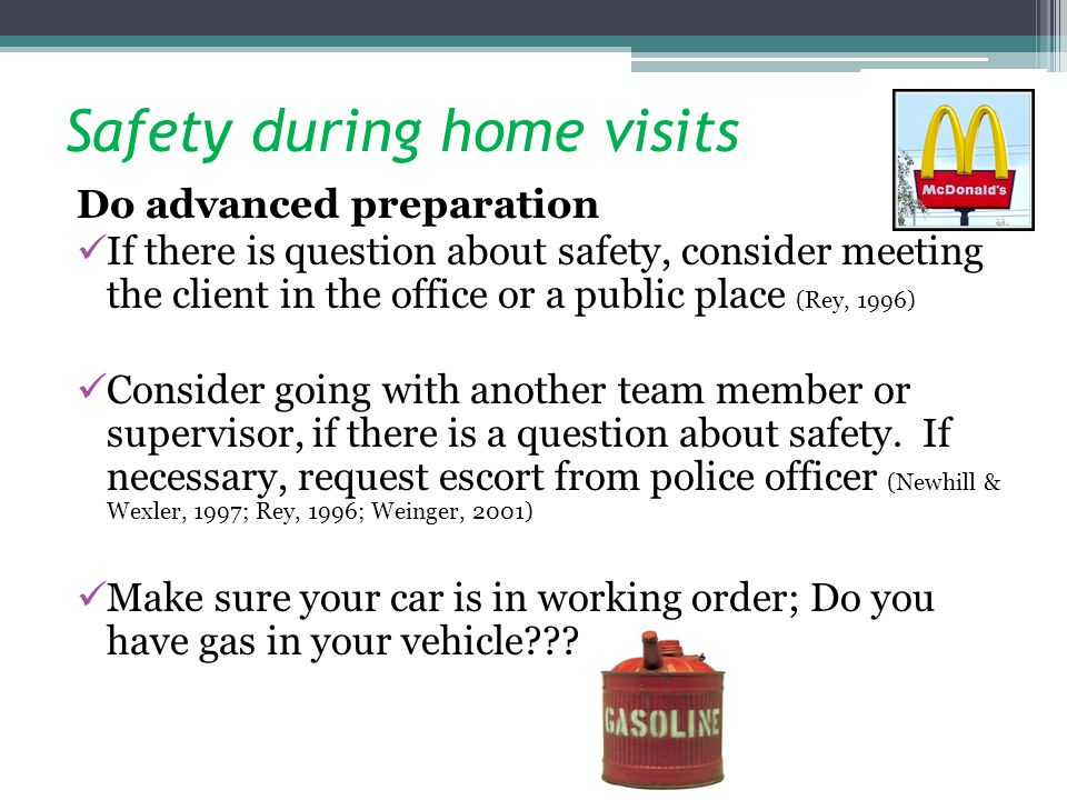 Safety during home visits Do advanced preparation If there is question about safety, consider meeting the client in the office or a public place (Rey, 1996) Consider going with another team member or supervisor, if there is a question about safety.