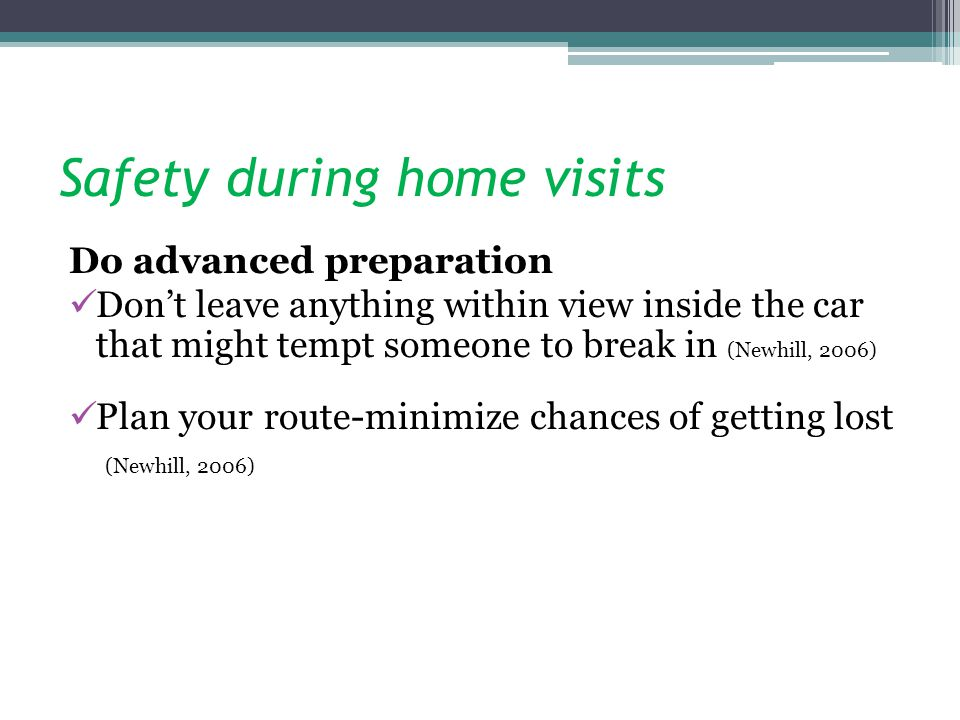 Safety during home visits Do advanced preparation Dont leave anything within view inside the car that might tempt someone to break in (Newhill, 2006)