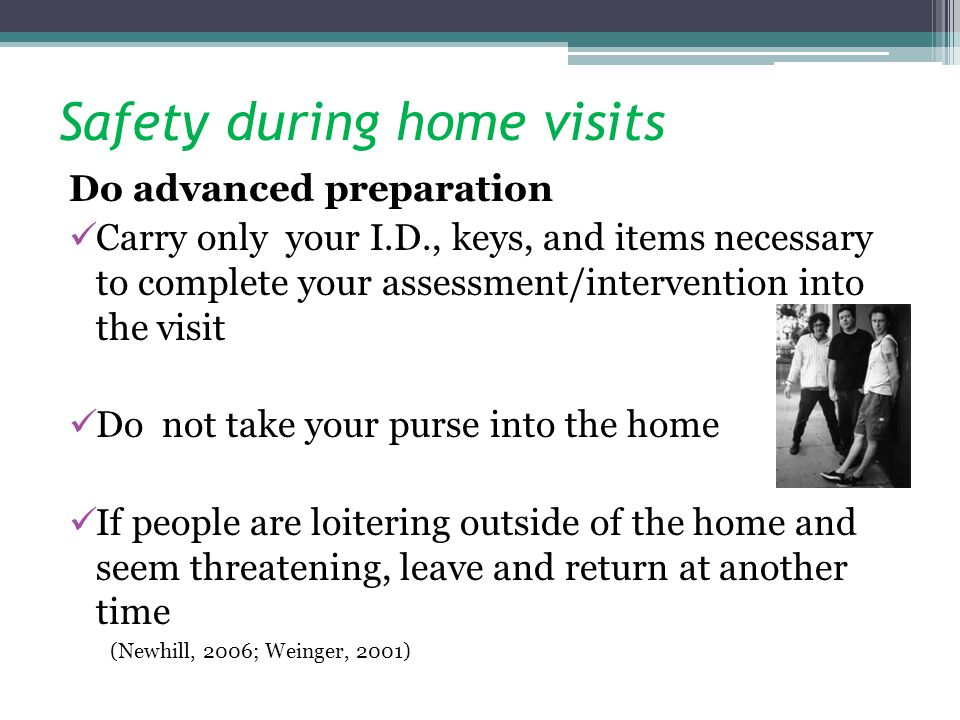 Safety during home visits Do advanced preparation Carry only your I.D., keys, and items necessary to complete your assessment/intervention into the visit Do not take your purse into the home If people are loitering outside of the home and seem threatening, leave and return at another time (Newhill, 2006; Weinger, 2001)