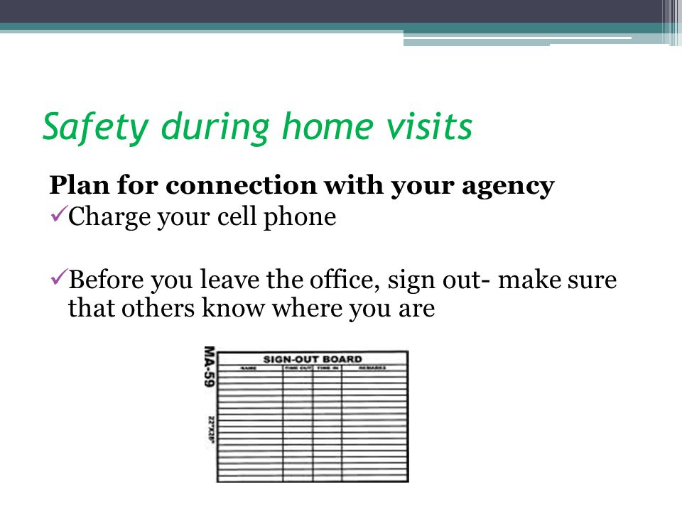 Safety during home visits Plan for connection with your agency Charge your cell phone Before you leave the office, sign out- make sure that others know where you are