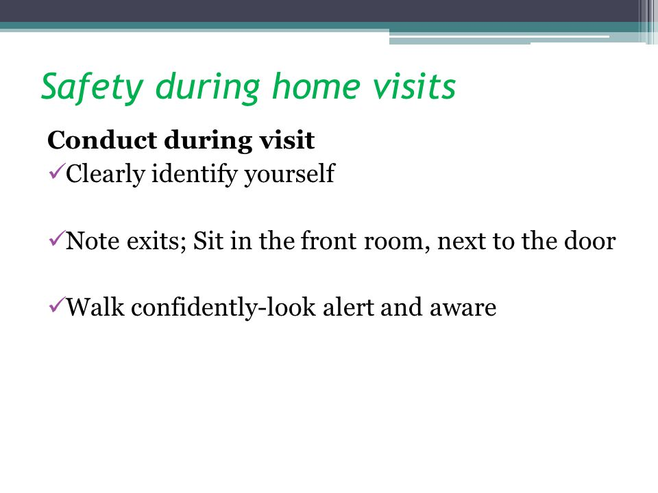Safety during home visits Conduct during visit Clearly identify yourself Note exits; Sit in the front room, next to the door Walk confidently-look ale