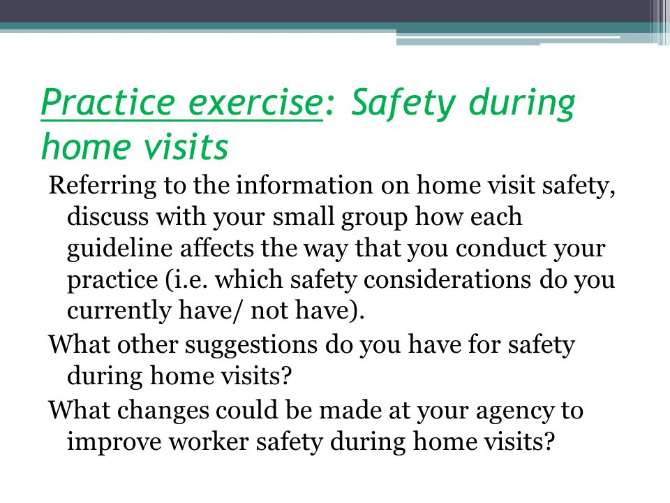 Practice exercise: Safety during home visits Referring to the information on home visit safety, discuss with your small group how each guideline affects the way that you conduct your practice (i.e.