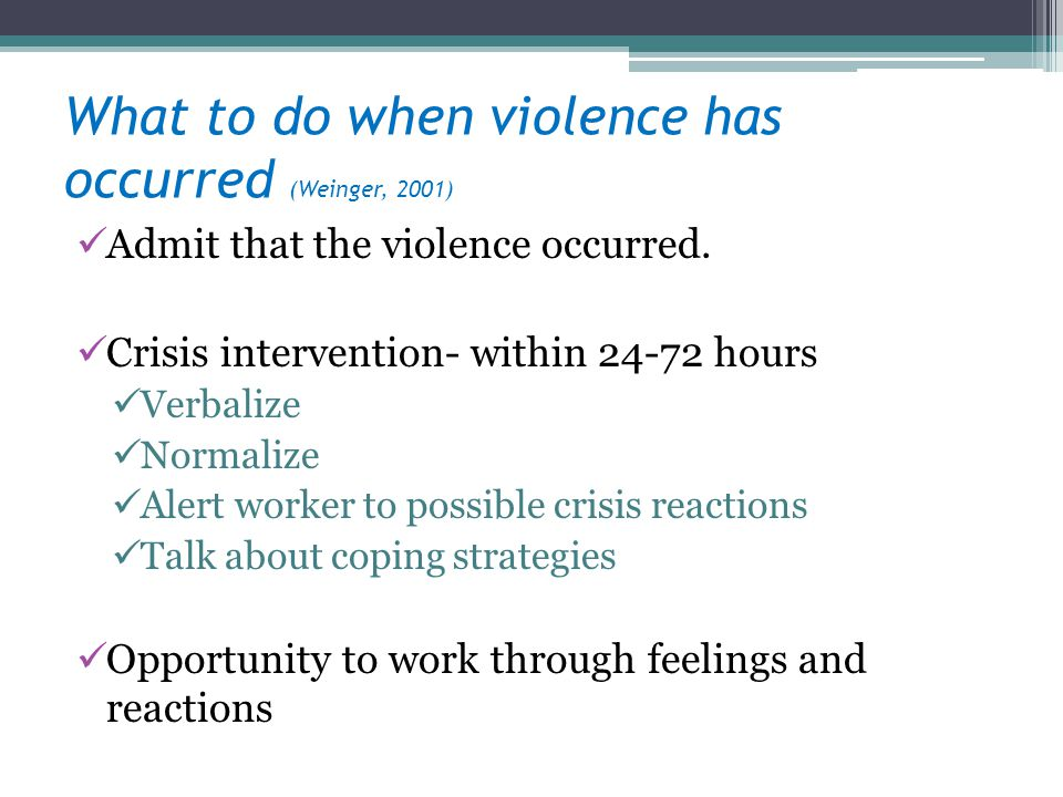 What to do when violence has occurred (Weinger, 2001) Admit that the violence occurred. Crisis intervention- within 24-72 hours Verbalize Normalize Al