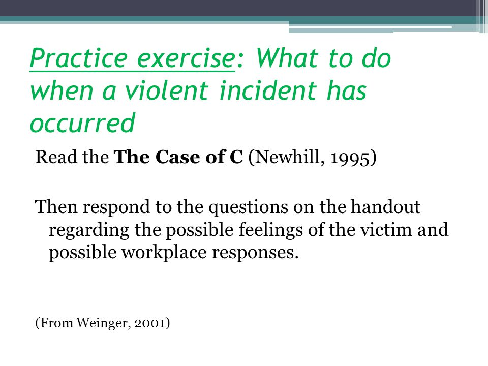 Practice exercise: What to do when a violent incident has occurred Read the The Case of C (Newhill, 1995) Then respond to the questions on the handout regarding the possible feelings of the victim and possible workplace responses.