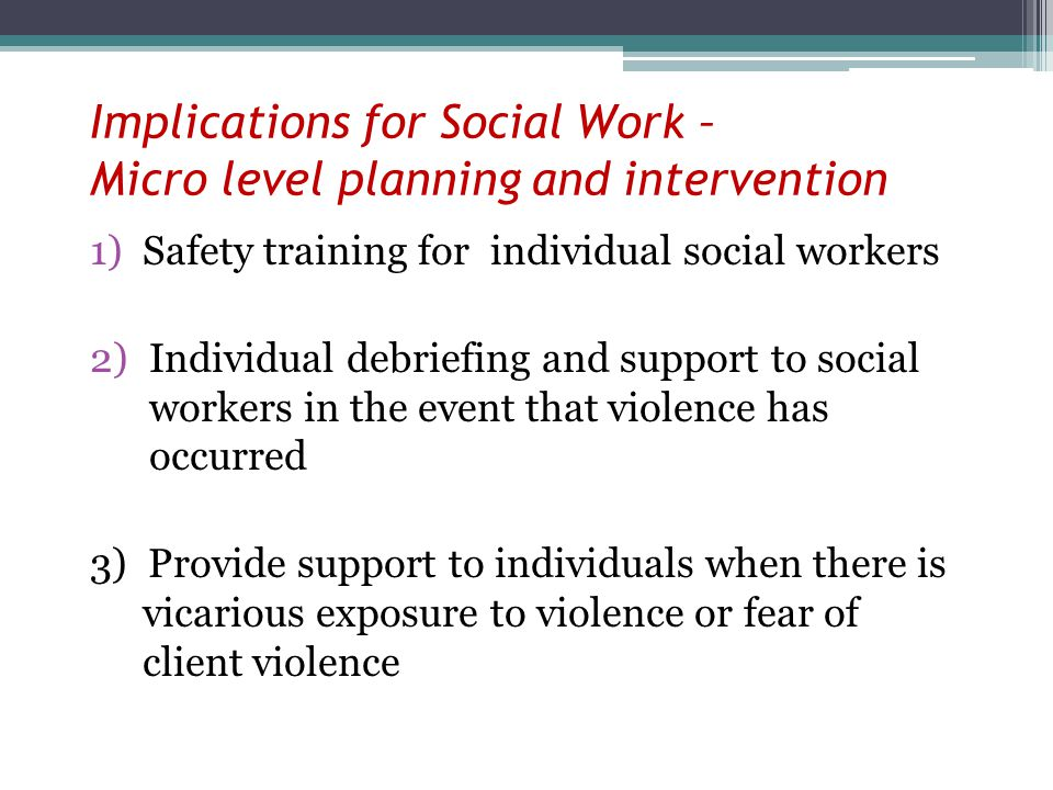 Implications for Social Work – Micro level planning and intervention 1)Safety training for individual social workers 2)Individual debriefing and support to social workers in the event that violence has occurred 3) Provide support to individuals when there is vicarious exposure to violence or fear of client violence