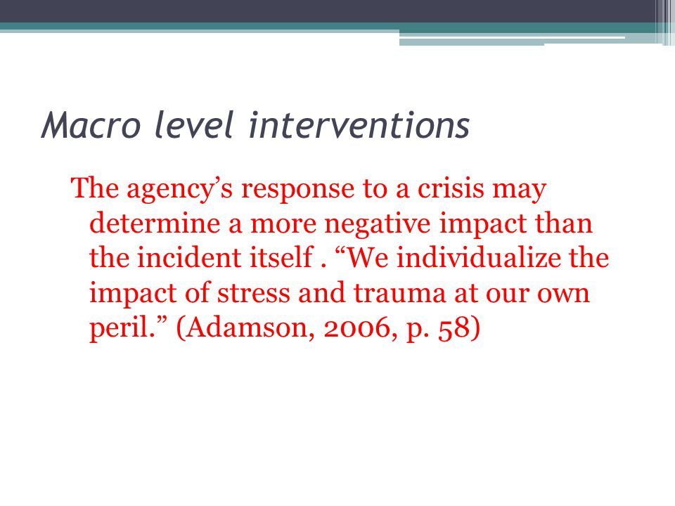 Macro level interventions The agencys response to a crisis may determine a more negative impact than the incident itself. We individualize the impact