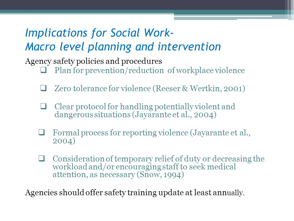 Implications for Social Work- Macro level planning and intervention Agency safety policies and procedures Plan for prevention/reduction of workplace v
