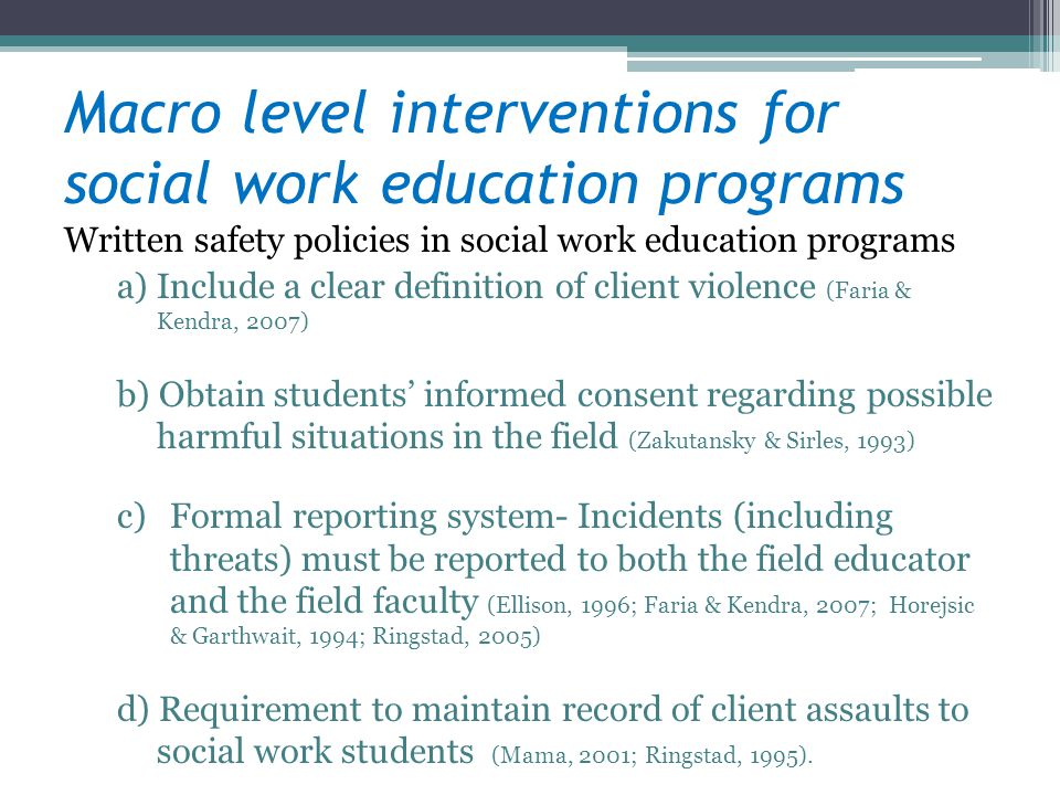 Macro level interventions for social work education programs Written safety policies in social work education programs a)Include a clear definition of client violence (Faria & Kendra, 2007) b) Obtain students informed consent regarding possible harmful situations in the field (Zakutansky & Sirles, 1993) c)Formal reporting system- Incidents (including threats) must be reported to both the field educator and the field faculty (Ellison, 1996; Faria & Kendra, 2007; Horejsic & Garthwait, 1994; Ringstad, 2005) d) Requirement to maintain record of client assaults to social work students (Mama, 2001; Ringstad, 1995).