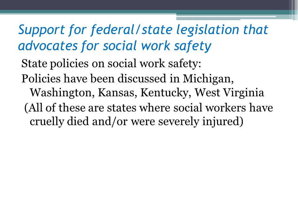 Support for federal/state legislation that advocates for social work safety State policies on social work safety: Policies have been discussed in Michigan, Washington, Kansas, Kentucky, West Virginia (All of these are states where social workers have cruelly died and/or were severely injured)